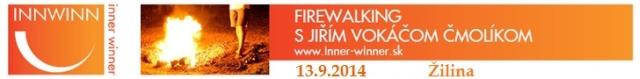 Zažime 13. septembra 2014 firewalking v Žiline s Jiřím Vokáčom Čmolíkom. Ak dokážeme prejsť cez oheň, dokážeme čeliť aj ďalším výzvam v bežnom živote a skúsenosť víťazstva aplikovať dennodenne. Naše vnútorné hranice sa posunú ďalej, náš potenciál sa navýši.